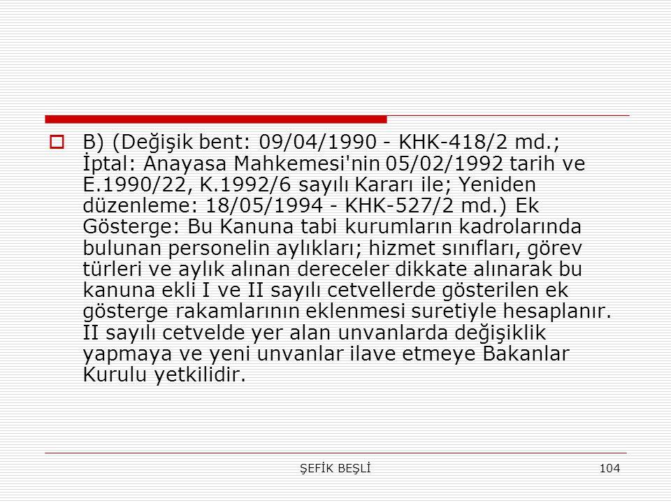 ŞEFİK BEŞLİ104  B) (Değişik bent: 09/04/1990 - KHK-418/2 md.; İptal: Anayasa Mahkemesi'nin 05/02/1992 tarih ve E.1990/22, K.1992/6 sayılı Kararı ile;