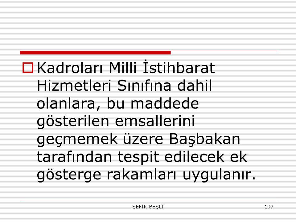 ŞEFİK BEŞLİ107  Kadroları Milli İstihbarat Hizmetleri Sınıfına dahil olanlara, bu maddede gösterilen emsallerini geçmemek üzere Başbakan tarafından t