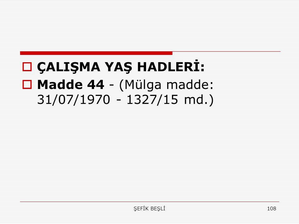 ŞEFİK BEŞLİ108  ÇALIŞMA YAŞ HADLERİ:  Madde 44 - (Mülga madde: 31/07/1970 - 1327/15 md.)