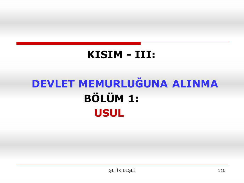 ŞEFİK BEŞLİ110 KISIM - III: DEVLET MEMURLUĞUNA ALINMA BÖLÜM 1: USUL