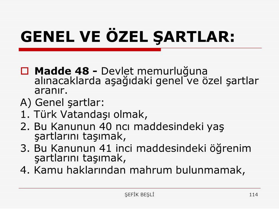 ŞEFİK BEŞLİ114 GENEL VE ÖZEL ŞARTLAR:  Madde 48 - Devlet memurluğuna alınacaklarda aşağıdaki genel ve özel şartlar aranır. A) Genel şartlar: 1. Türk