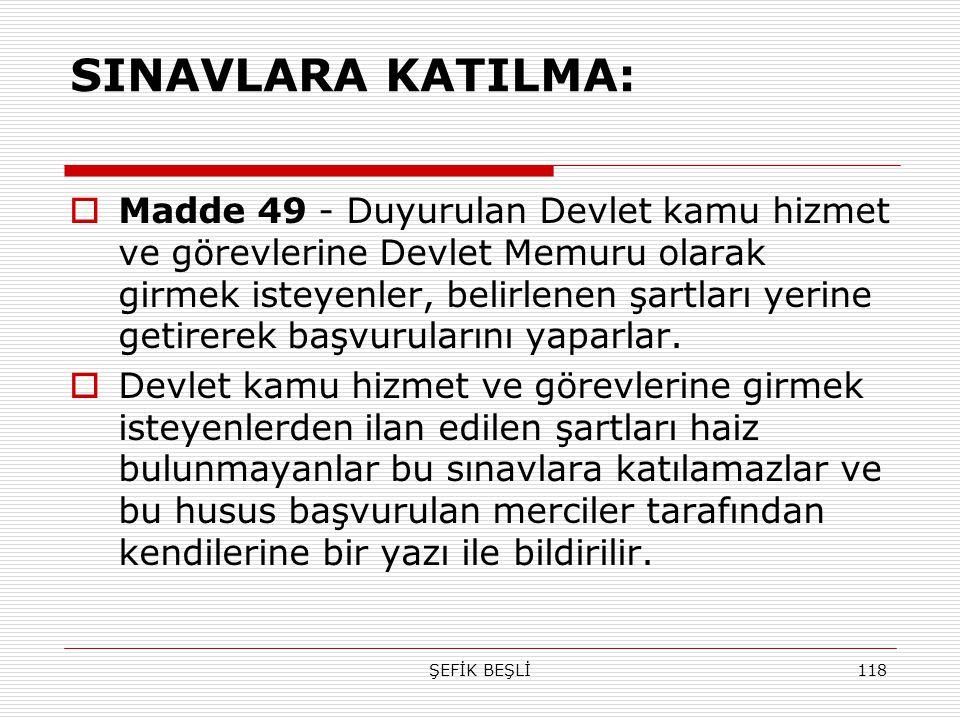 ŞEFİK BEŞLİ118 SINAVLARA KATILMA:  Madde 49 - Duyurulan Devlet kamu hizmet ve görevlerine Devlet Memuru olarak girmek isteyenler, belirlenen şartları