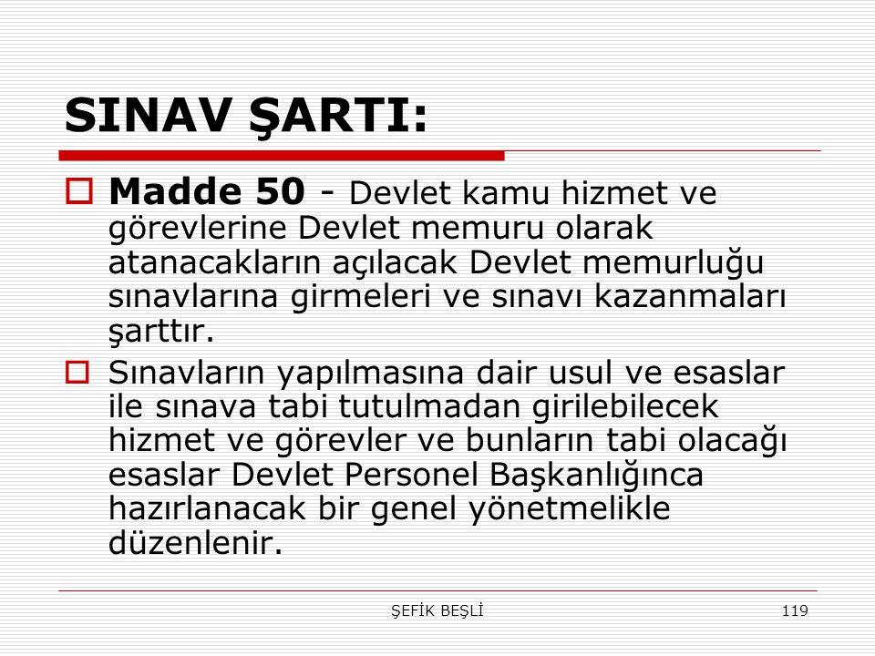 ŞEFİK BEŞLİ119 SINAV ŞARTI:  Madde 50 - Devlet kamu hizmet ve görevlerine Devlet memuru olarak atanacakların açılacak Devlet memurluğu sınavlarına gi
