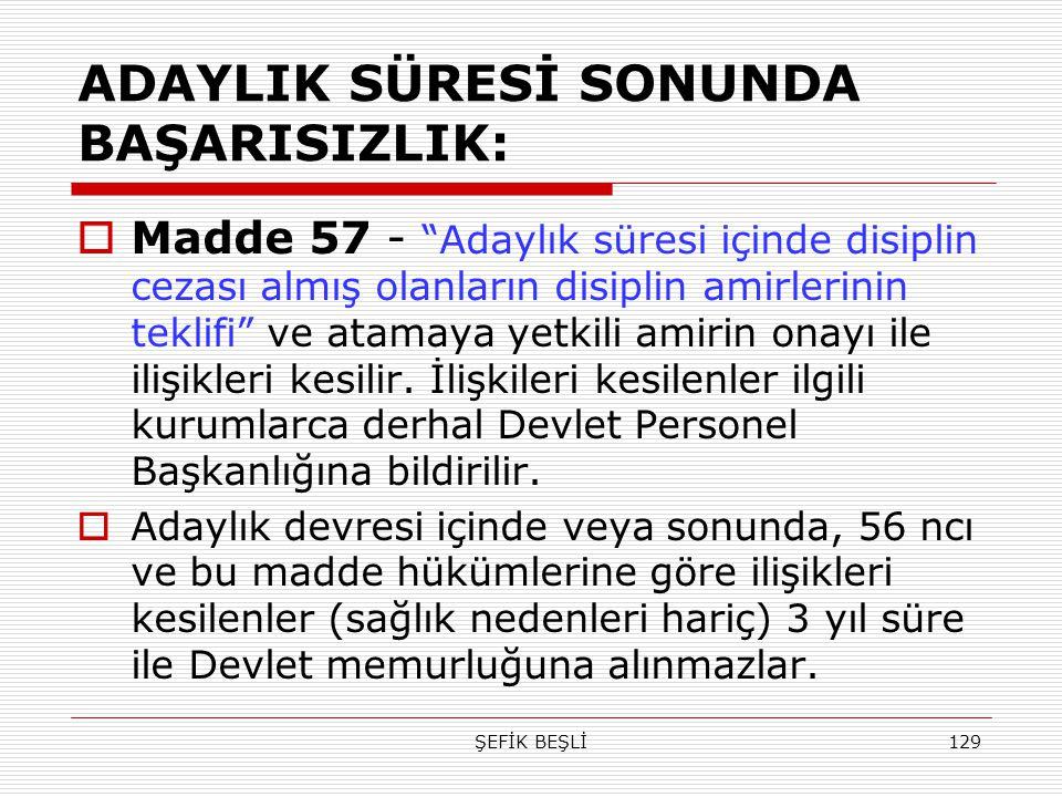 """ŞEFİK BEŞLİ129 ADAYLIK SÜRESİ SONUNDA BAŞARISIZLIK:  Madde 57 - """"Adaylık süresi içinde disiplin cezası almış olanların disiplin amirlerinin teklifi"""""""