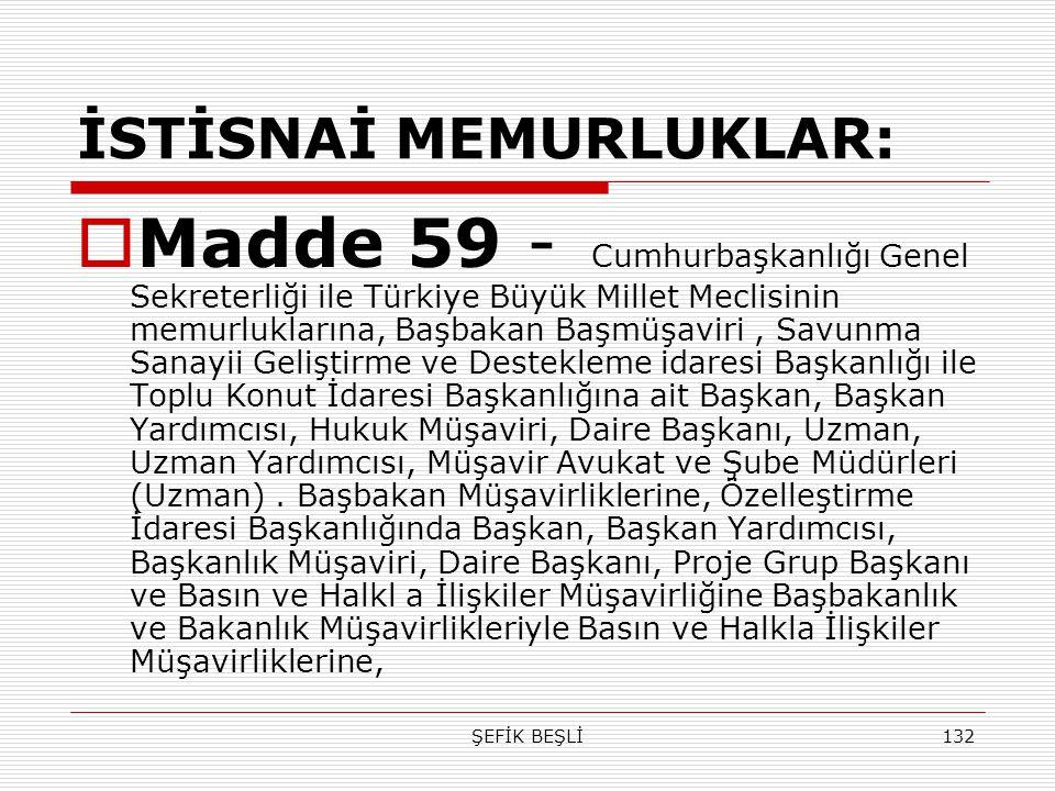 ŞEFİK BEŞLİ132 İSTİSNAİ MEMURLUKLAR:  Madde 59 - Cumhurbaşkanlığı Genel Sekreterliği ile Türkiye Büyük Millet Meclisinin memurluklarına, Başbakan Baş