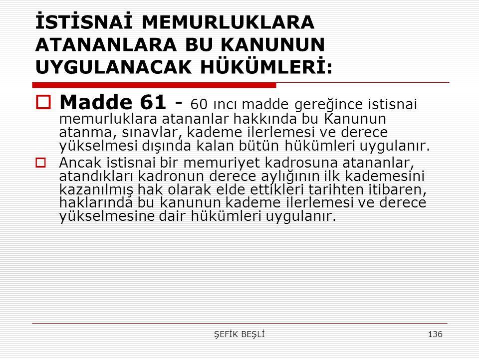 ŞEFİK BEŞLİ136 İSTİSNAİ MEMURLUKLARA ATANANLARA BU KANUNUN UYGULANACAK HÜKÜMLERİ:  Madde 61 - 60 ıncı madde gereğince istisnai memurluklara atananlar