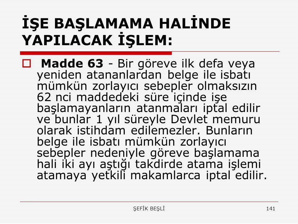 ŞEFİK BEŞLİ141 İŞE BAŞLAMAMA HALİNDE YAPILACAK İŞLEM:  Madde 63 - Bir göreve ilk defa veya yeniden atananlardan belge ile isbatı mümkün zorlayıcı seb