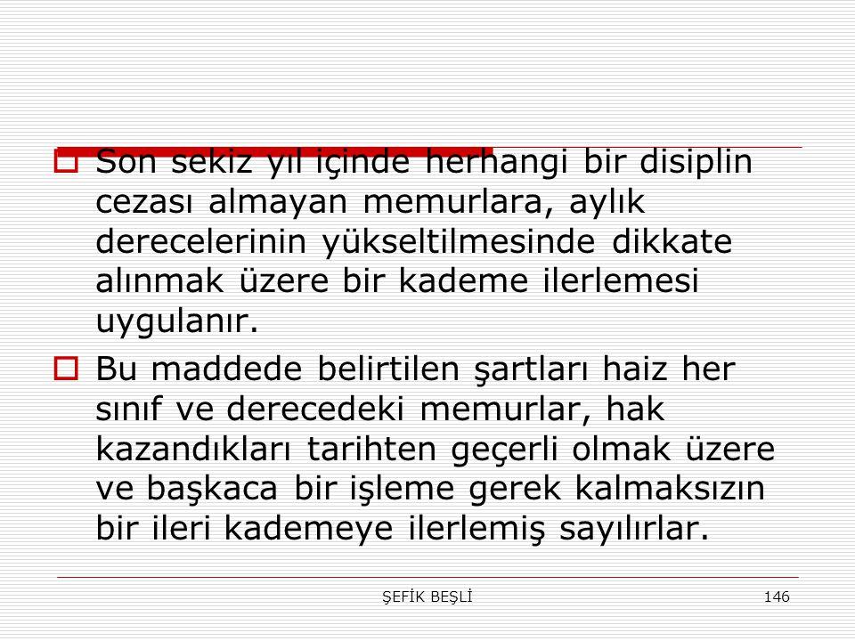 ŞEFİK BEŞLİ146  Son sekiz yıl içinde herhangi bir disiplin cezası almayan memurlara, aylık derecelerinin yükseltilmesinde dikkate alınmak üzere bir k