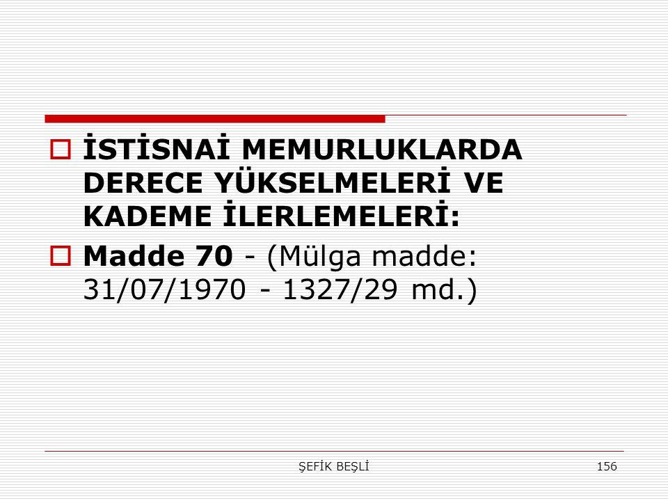 ŞEFİK BEŞLİ156  İSTİSNAİ MEMURLUKLARDA DERECE YÜKSELMELERİ VE KADEME İLERLEMELERİ:  Madde 70 - (Mülga madde: 31/07/1970 - 1327/29 md.)