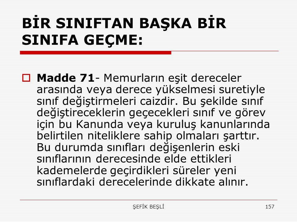 ŞEFİK BEŞLİ157 BİR SINIFTAN BAŞKA BİR SINIFA GEÇME:  Madde 71- Memurların eşit dereceler arasında veya derece yükselmesi suretiyle sınıf değiştirmele
