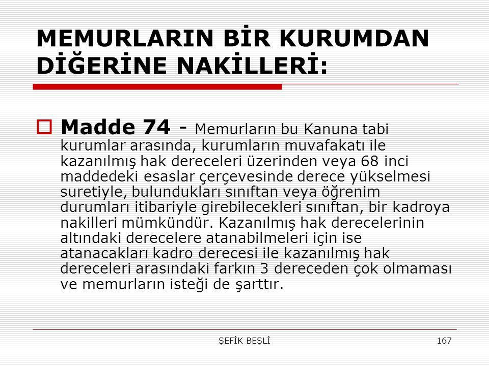 ŞEFİK BEŞLİ167 MEMURLARIN BİR KURUMDAN DİĞERİNE NAKİLLERİ:  Madde 74 - Memurların bu Kanuna tabi kurumlar arasında, kurumların muvafakatı ile kazanıl