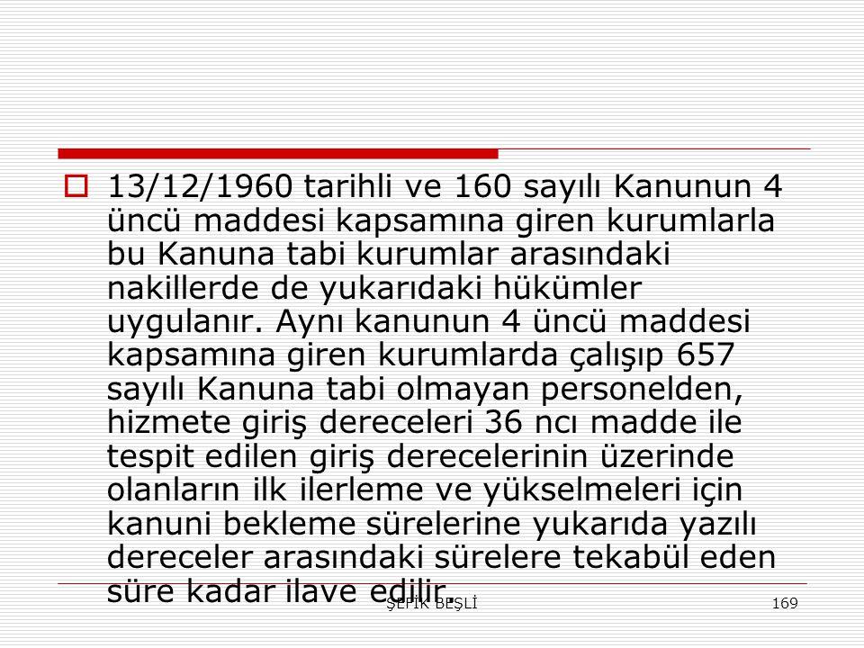 ŞEFİK BEŞLİ169  13/12/1960 tarihli ve 160 sayılı Kanunun 4 üncü maddesi kapsamına giren kurumlarla bu Kanuna tabi kurumlar arasındaki nakillerde de y