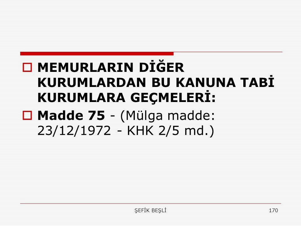 ŞEFİK BEŞLİ170  MEMURLARIN DİĞER KURUMLARDAN BU KANUNA TABİ KURUMLARA GEÇMELERİ:  Madde 75 - (Mülga madde: 23/12/1972 - KHK 2/5 md.)
