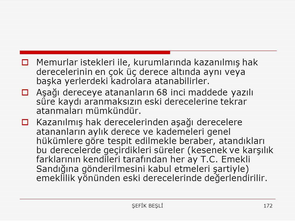 ŞEFİK BEŞLİ172  Memurlar istekleri ile, kurumlarında kazanılmış hak derecelerinin en çok üç derece altında aynı veya başka yerlerdeki kadrolara atana