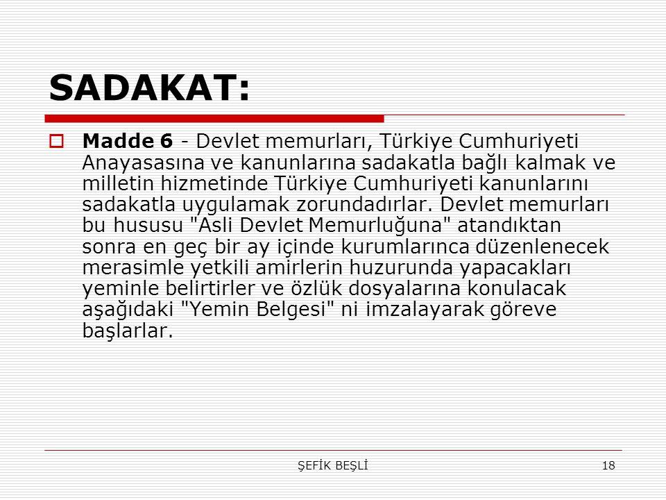 ŞEFİK BEŞLİ18 SADAKAT:  Madde 6 - Devlet memurları, Türkiye Cumhuriyeti Anayasasına ve kanunlarına sadakatla bağlı kalmak ve milletin hizmetinde Türk