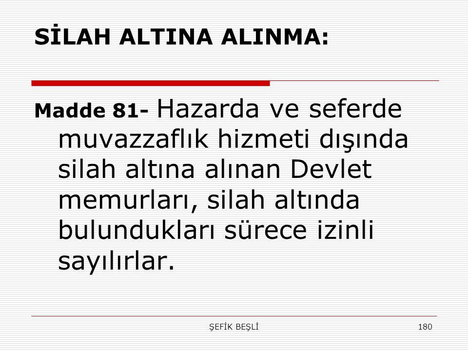 ŞEFİK BEŞLİ180 SİLAH ALTINA ALINMA: Madde 81- Hazarda ve seferde muvazzaflık hizmeti dışında silah altına alınan Devlet memurları, silah altında bulun