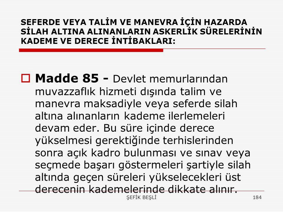 ŞEFİK BEŞLİ184 SEFERDE VEYA TALİM VE MANEVRA İÇİN HAZARDA SİLAH ALTINA ALINANLARIN ASKERLİK SÜRELERİNİN KADEME VE DERECE İNTİBAKLARI:  Madde 85 - Dev