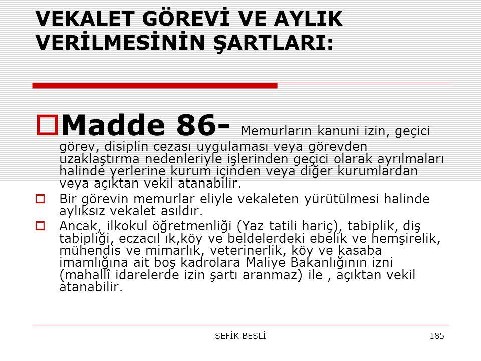 ŞEFİK BEŞLİ185 VEKALET GÖREVİ VE AYLIK VERİLMESİNİN ŞARTLARI:  Madde 86- Memurların kanuni izin, geçici görev, disiplin cezası uygulaması veya görevd