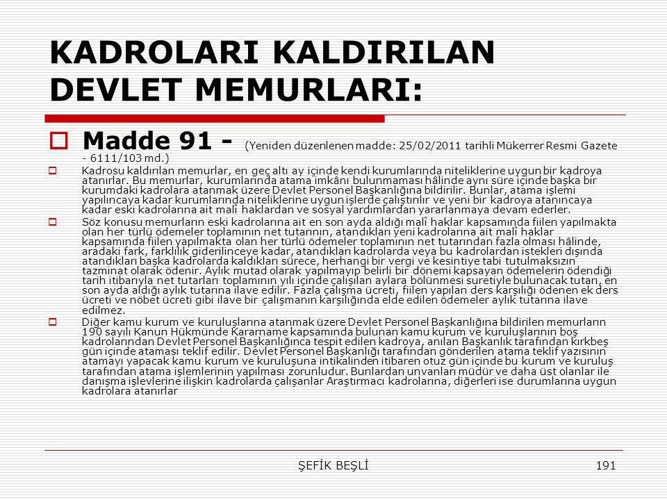 ŞEFİK BEŞLİ191 KADROLARI KALDIRILAN DEVLET MEMURLARI:  Madde 91 - (Yeniden düzenlenen madde: 25/02/2011 tarihli Mükerrer Resmi Gazete - 6111/103 md.)