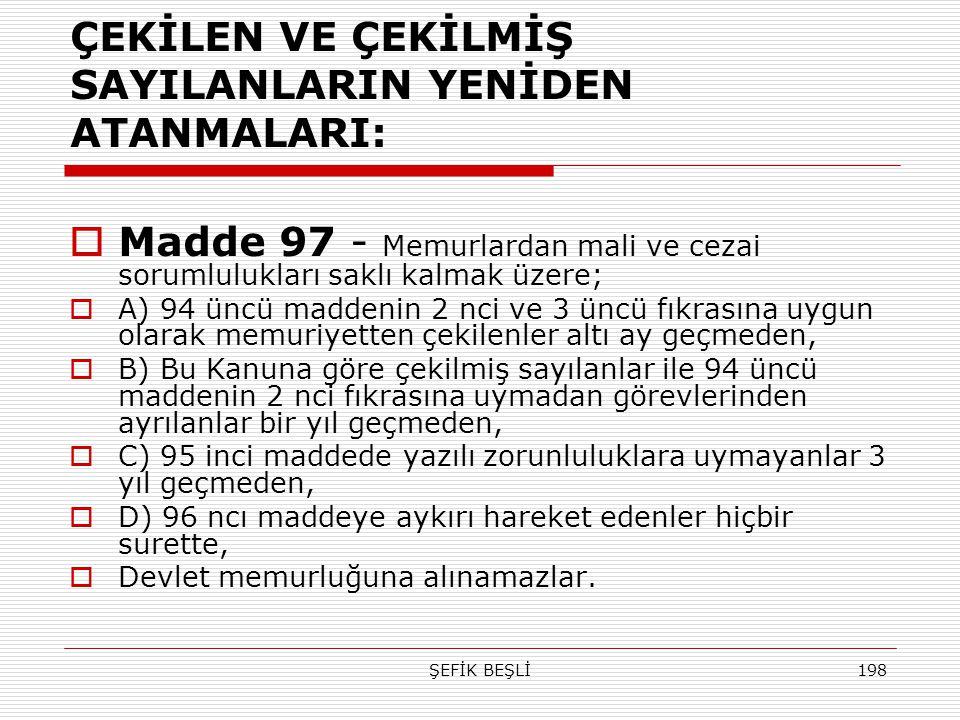 ŞEFİK BEŞLİ198 ÇEKİLEN VE ÇEKİLMİŞ SAYILANLARIN YENİDEN ATANMALARI:  Madde 97 - Memurlardan mali ve cezai sorumlulukları saklı kalmak üzere;  A) 94