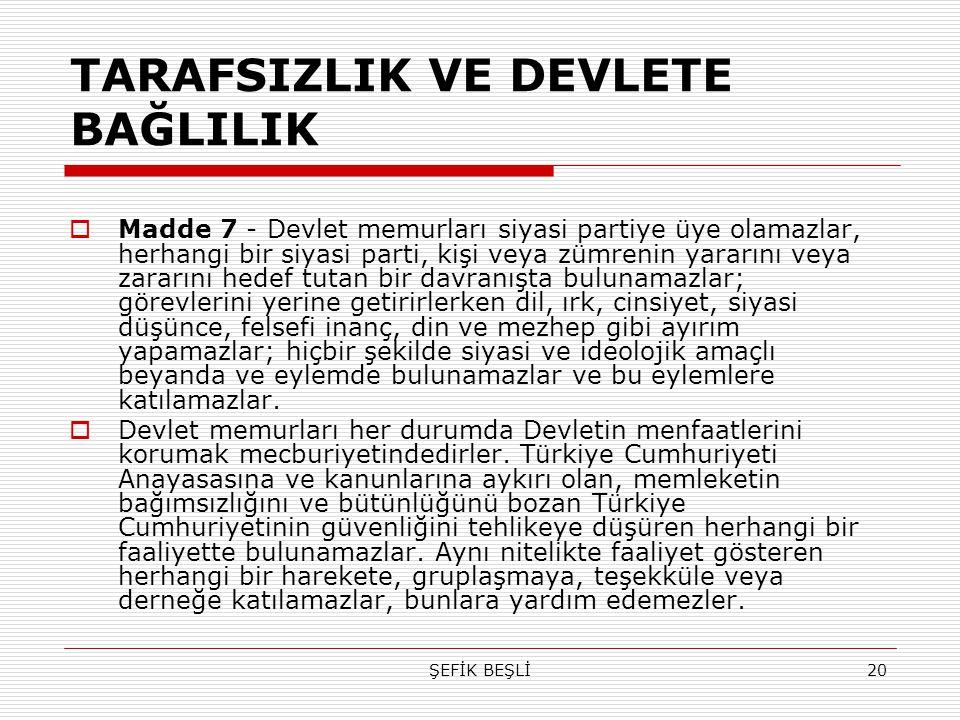 ŞEFİK BEŞLİ20 TARAFSIZLIK VE DEVLETE BAĞLILIK  Madde 7 - Devlet memurları siyasi partiye üye olamazlar, herhangi bir siyasi parti, kişi veya zümrenin