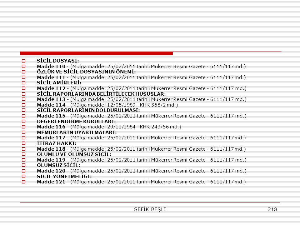 ŞEFİK BEŞLİ218  SİCİL DOSYASI:  Madde 110 - (Mülga madde: 25/02/2011 tarihli Mükerrer Resmi Gazete - 6111/117 md.)  ÖZLÜK VE SİCİL DOSYASININ ÖNEMİ