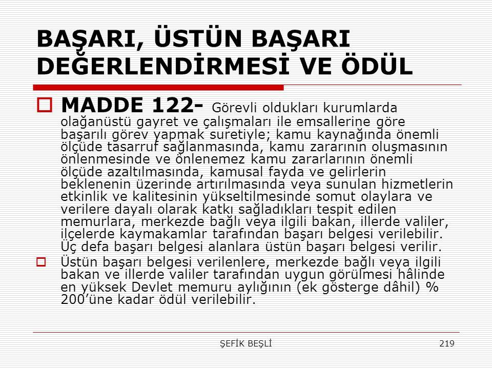 ŞEFİK BEŞLİ219 BAŞARI, ÜSTÜN BAŞARI DEĞERLENDİRMESİ VE ÖDÜL  MADDE 122- Görevli oldukları kurumlarda olağanüstü gayret ve çalışmaları ile emsallerine