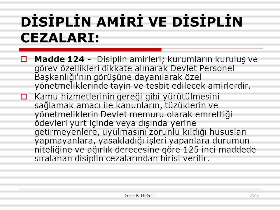 ŞEFİK BEŞLİ223 DİSİPLİN AMİRİ VE DİSİPLİN CEZALARI:  Madde 124 - Disiplin amirleri; kurumların kuruluş ve görev özellikleri dikkate alınarak Devlet P