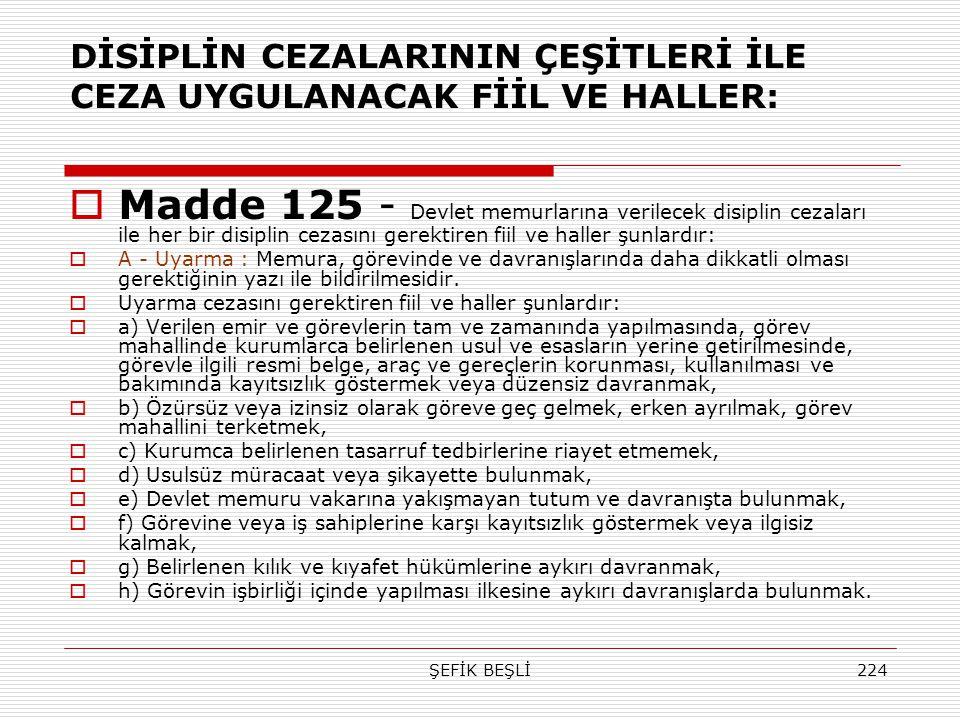 ŞEFİK BEŞLİ224 DİSİPLİN CEZALARININ ÇEŞİTLERİ İLE CEZA UYGULANACAK FİİL VE HALLER:  Madde 125 - Devlet memurlarına verilecek disiplin cezaları ile he