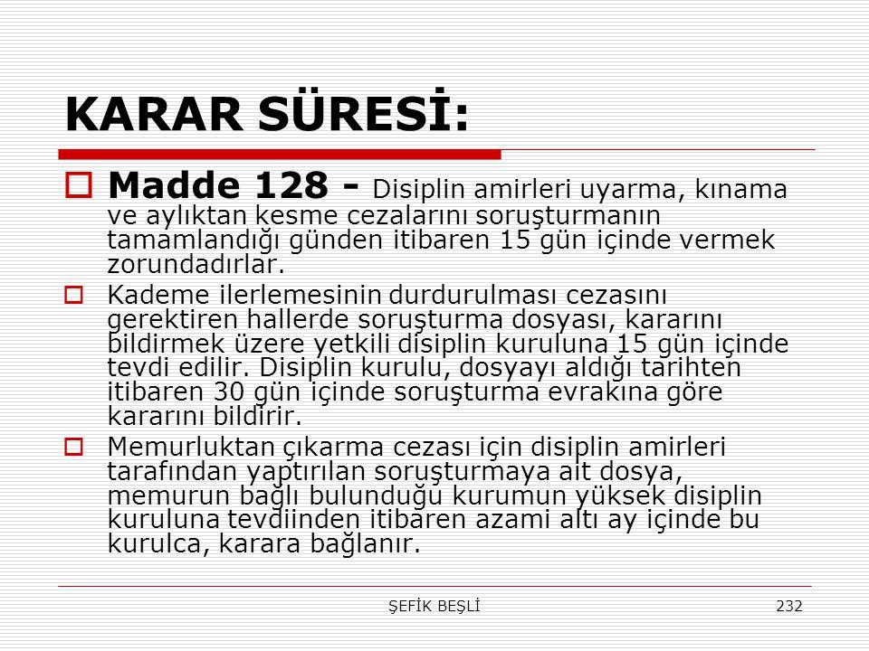 ŞEFİK BEŞLİ232 KARAR SÜRESİ:  Madde 128 - Disiplin amirleri uyarma, kınama ve aylıktan kesme cezalarını soruşturmanın tamamlandığı günden itibaren 15