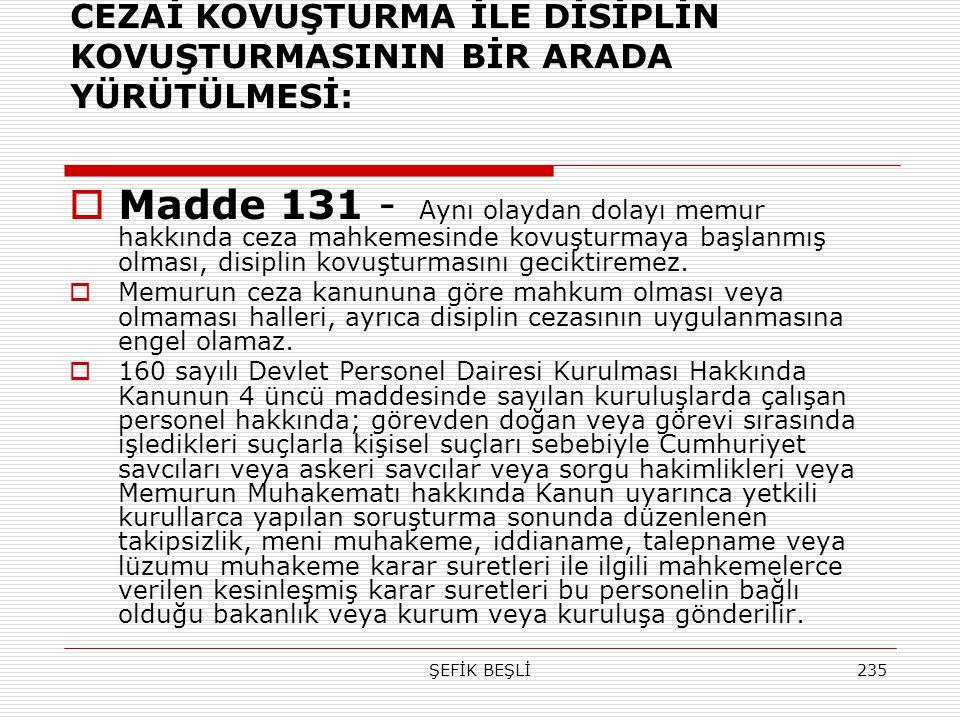 ŞEFİK BEŞLİ235 CEZAİ KOVUŞTURMA İLE DİSİPLİN KOVUŞTURMASININ BİR ARADA YÜRÜTÜLMESİ:  Madde 131 - Aynı olaydan dolayı memur hakkında ceza mahkemesinde