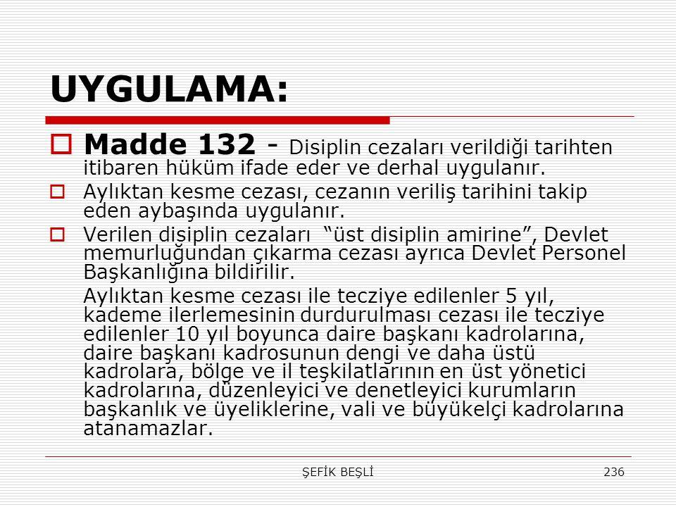 ŞEFİK BEŞLİ236 UYGULAMA:  Madde 132 - Disiplin cezaları verildiği tarihten itibaren hüküm ifade eder ve derhal uygulanır.  Aylıktan kesme cezası, ce