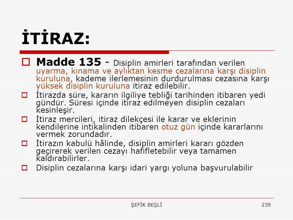 ŞEFİK BEŞLİ239 İTİRAZ:  Madde 135 - Disiplin amirleri tarafından verilen uyarma, kınama ve aylıktan kesme cezalarına karşı disiplin kuruluna, kademe