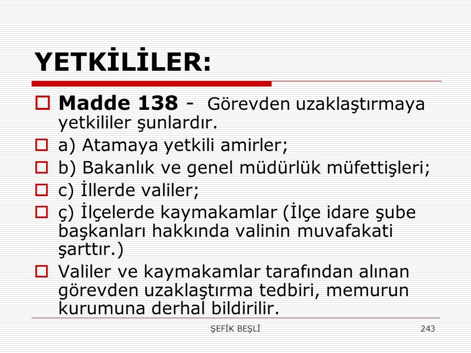 ŞEFİK BEŞLİ243 YETKİLİLER:  Madde 138 - Görevden uzaklaştırmaya yetkililer şunlardır.  a) Atamaya yetkili amirler;  b) Bakanlık ve genel müdürlük m