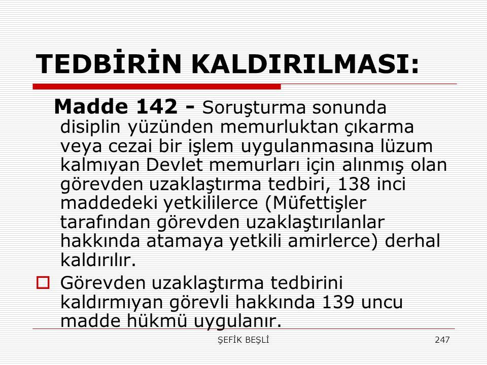 ŞEFİK BEŞLİ247 TEDBİRİN KALDIRILMASI: Madde 142 - Soruşturma sonunda disiplin yüzünden memurluktan çıkarma veya cezai bir işlem uygulanmasına lüzum ka