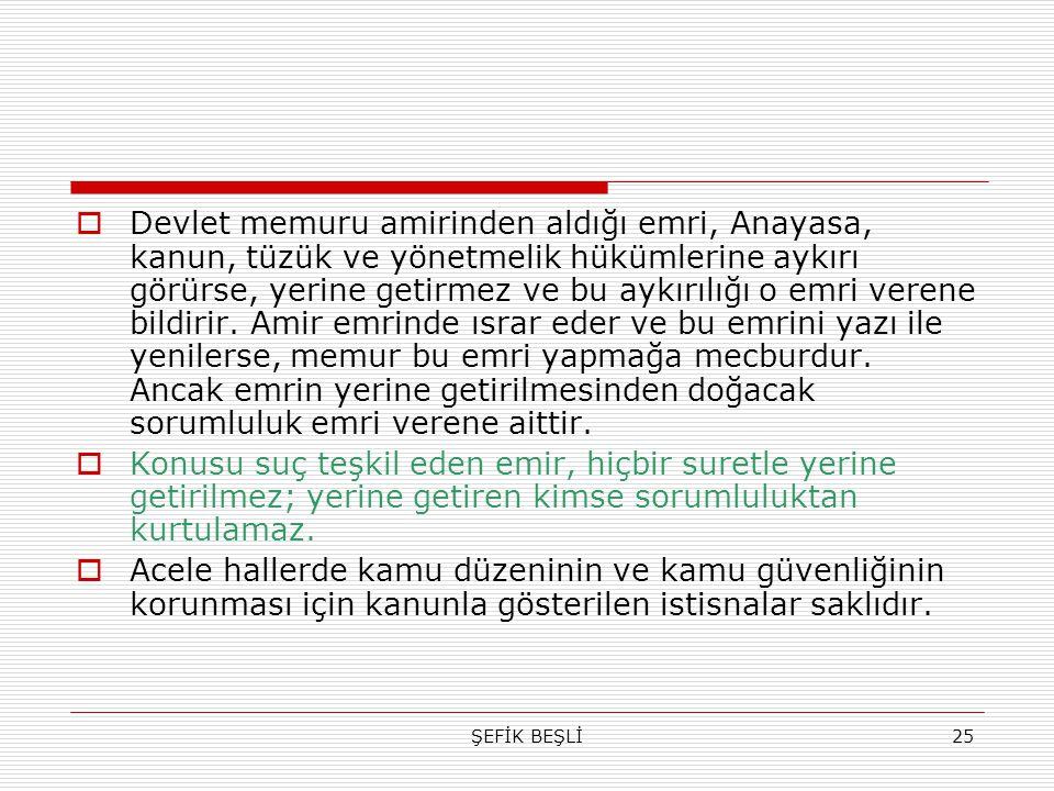 ŞEFİK BEŞLİ25  Devlet memuru amirinden aldığı emri, Anayasa, kanun, tüzük ve yönetmelik hükümlerine aykırı görürse, yerine getirmez ve bu aykırılığı