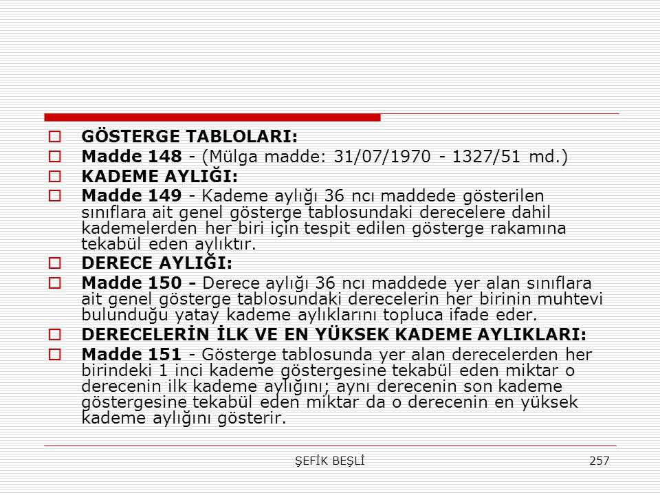 ŞEFİK BEŞLİ257  GÖSTERGE TABLOLARI:  Madde 148 - (Mülga madde: 31/07/1970 - 1327/51 md.)  KADEME AYLIĞI:  Madde 149 - Kademe aylığı 36 ncı maddede