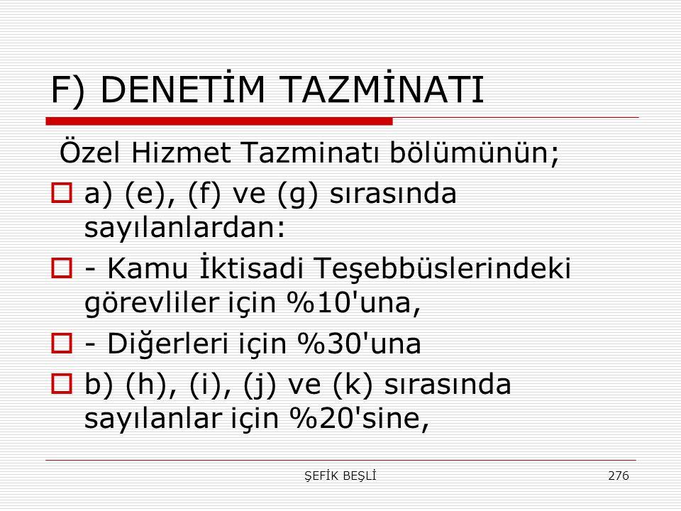 ŞEFİK BEŞLİ276 F) DENETİM TAZMİNATI Özel Hizmet Tazminatı bölümünün;  a) (e), (f) ve (g) sırasında sayılanlardan:  - Kamu İktisadi Teşebbüslerindeki