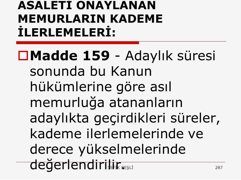 ŞEFİK BEŞLİ287 ASALETİ ONAYLANAN MEMURLARIN KADEME İLERLEMELERİ:  Madde 159 - Adaylık süresi sonunda bu Kanun hükümlerine göre asıl memurluğa atananl