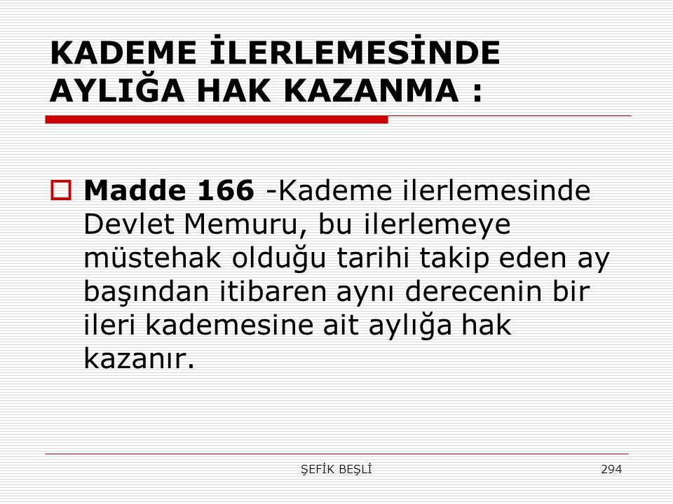 ŞEFİK BEŞLİ294 KADEME İLERLEMESİNDE AYLIĞA HAK KAZANMA :  Madde 166 -Kademe ilerlemesinde Devlet Memuru, bu ilerlemeye müstehak olduğu tarihi takip e