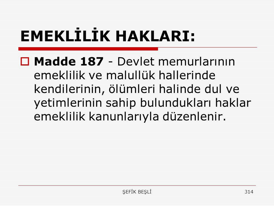 ŞEFİK BEŞLİ314 EMEKLİLİK HAKLARI:  Madde 187 - Devlet memurlarının emeklilik ve malullük hallerinde kendilerinin, ölümleri halinde dul ve yetimlerini