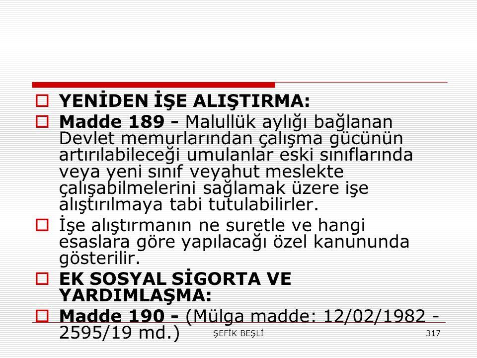 ŞEFİK BEŞLİ317  YENİDEN İŞE ALIŞTIRMA:  Madde 189 - Malullük aylığı bağlanan Devlet memurlarından çalışma gücünün artırılabileceği umulanlar eski sı
