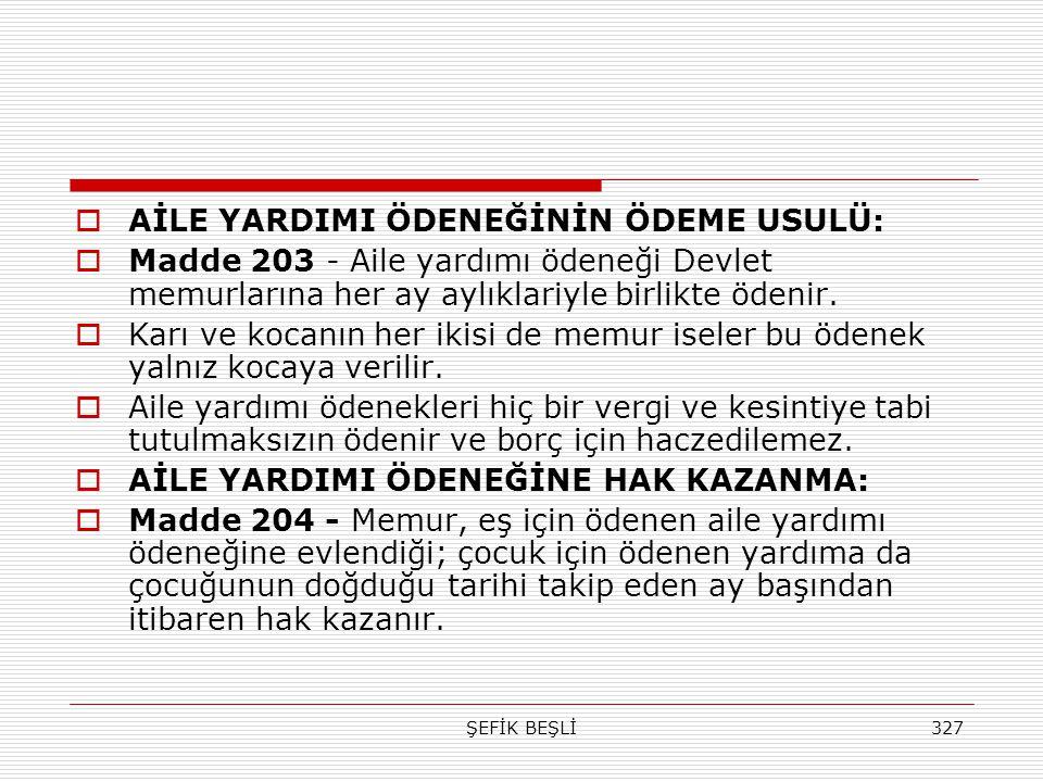 ŞEFİK BEŞLİ327  AİLE YARDIMI ÖDENEĞİNİN ÖDEME USULÜ:  Madde 203 - Aile yardımı ödeneği Devlet memurlarına her ay aylıklariyle birlikte ödenir.  Kar