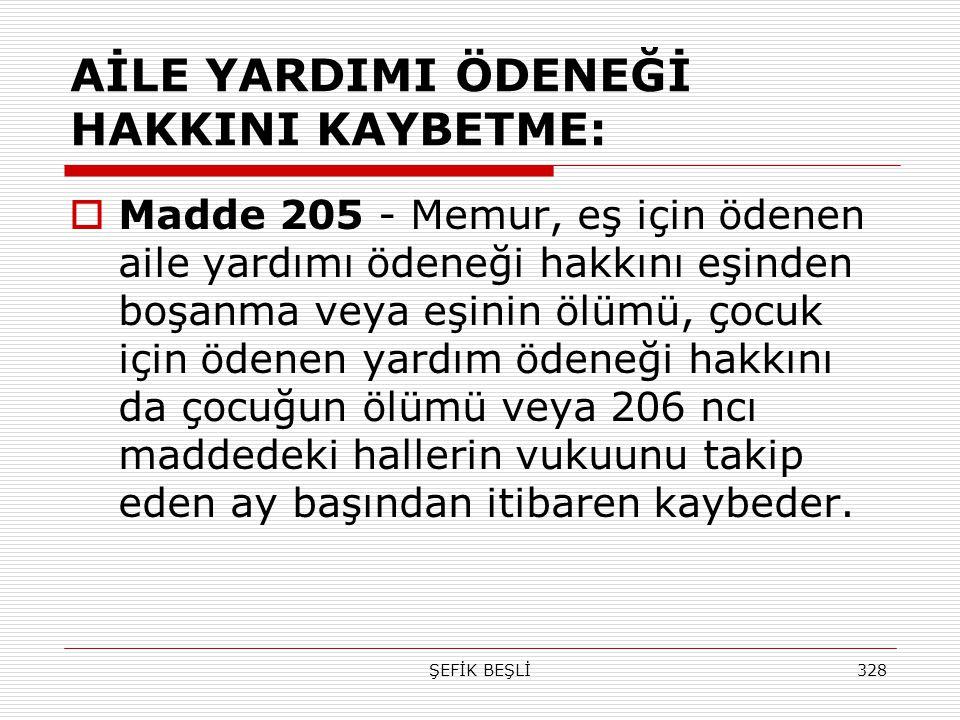 ŞEFİK BEŞLİ328 AİLE YARDIMI ÖDENEĞİ HAKKINI KAYBETME:  Madde 205 - Memur, eş için ödenen aile yardımı ödeneği hakkını eşinden boşanma veya eşinin ölü