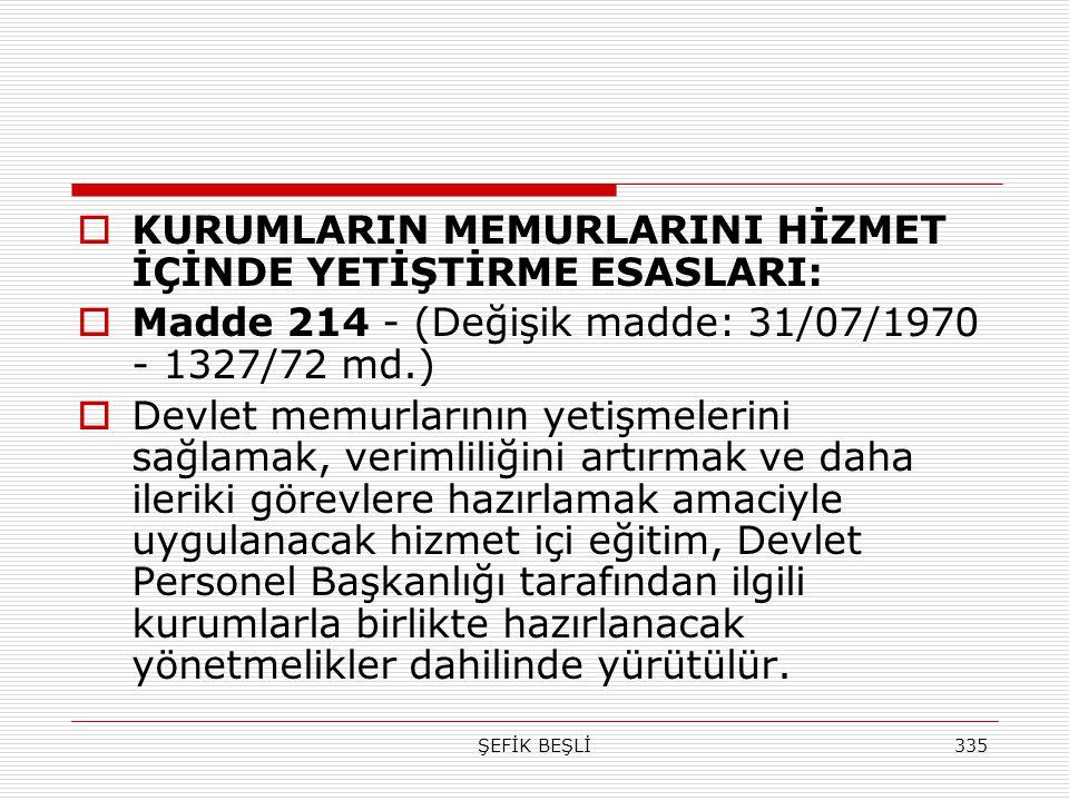 ŞEFİK BEŞLİ335  KURUMLARIN MEMURLARINI HİZMET İÇİNDE YETİŞTİRME ESASLARI:  Madde 214 - (Değişik madde: 31/07/1970 - 1327/72 md.)  Devlet memurların