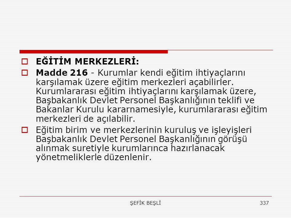 ŞEFİK BEŞLİ337  EĞİTİM MERKEZLERİ:  Madde 216 - Kurumlar kendi eğitim ihtiyaçlarını karşılamak üzere eğitim merkezleri açabilirler. Kurumlararası eğ