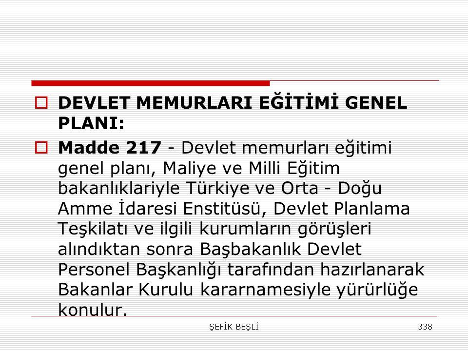 ŞEFİK BEŞLİ338  DEVLET MEMURLARI EĞİTİMİ GENEL PLANI:  Madde 217 - Devlet memurları eğitimi genel planı, Maliye ve Milli Eğitim bakanlıklariyle Türk