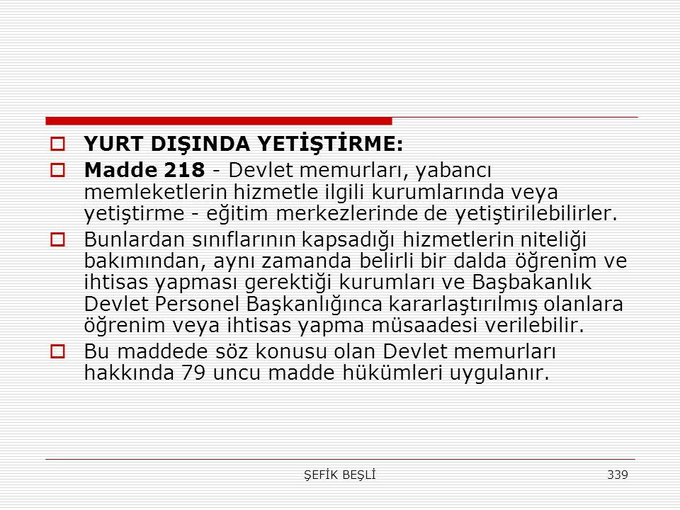 ŞEFİK BEŞLİ339  YURT DIŞINDA YETİŞTİRME:  Madde 218 - Devlet memurları, yabancı memleketlerin hizmetle ilgili kurumlarında veya yetiştirme - eğitim