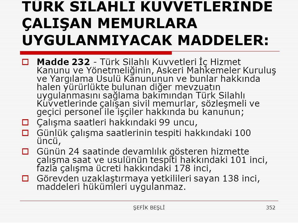 ŞEFİK BEŞLİ352 TÜRK SİLAHLI KUVVETLERİNDE ÇALIŞAN MEMURLARA UYGULANMIYACAK MADDELER:  Madde 232 - Türk Silahlı Kuvvetleri İç Hizmet Kanunu ve Yönetme