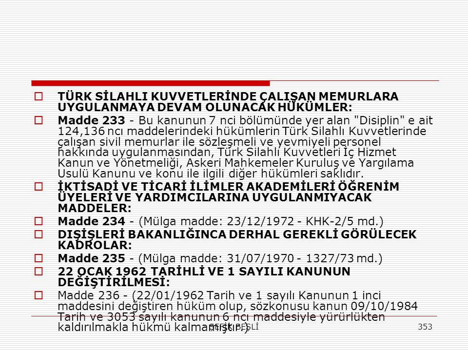 ŞEFİK BEŞLİ353  TÜRK SİLAHLI KUVVETLERİNDE ÇALIŞAN MEMURLARA UYGULANMAYA DEVAM OLUNACAK HÜKÜMLER:  Madde 233 - Bu kanunun 7 nci bölümünde yer alan